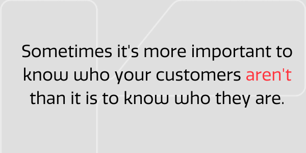 Know who your customers arent