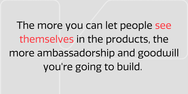 Let people see themselves in the product